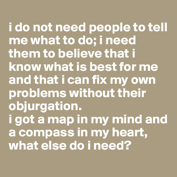 i do not need people to tell me what to do; i need them to believe that i know what is best for me and that i can fix my own problems without their objurgation.  i got a map in my mind and a compass in my heart, what else do i need?