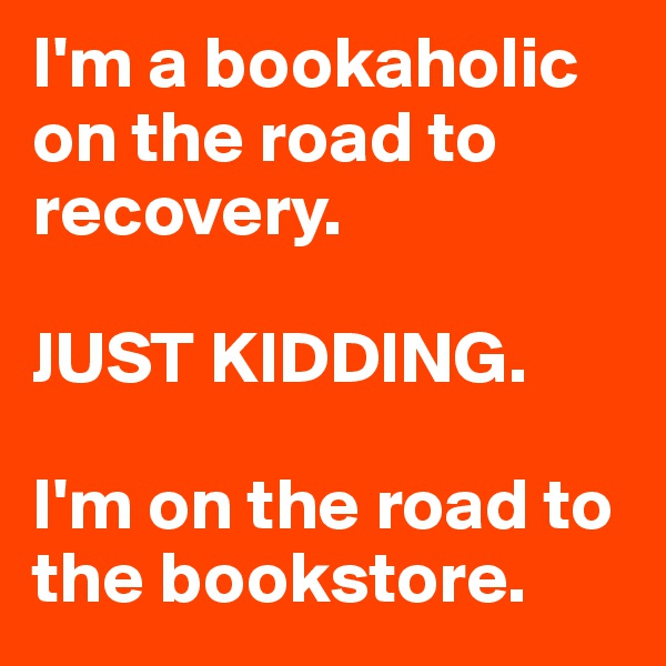 I'm a bookaholic on the road to recovery.   JUST KIDDING.  I'm on the road to the bookstore.