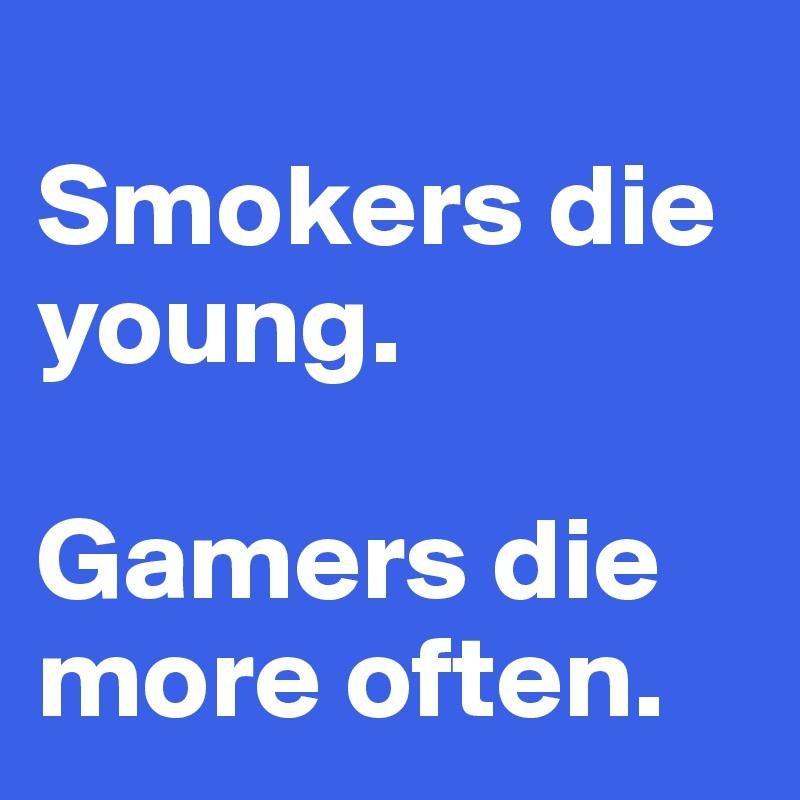 Smokers die young.  Gamers die more often.
