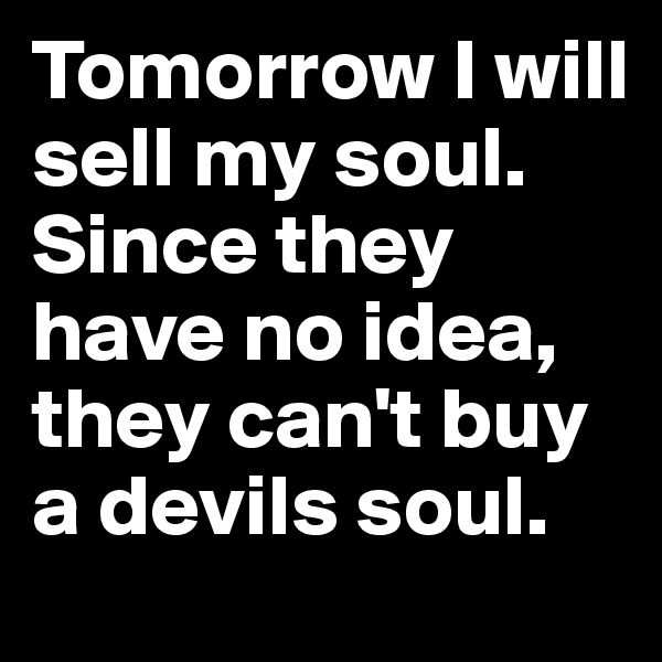 Tomorrow I will sell my soul. Since they have no idea, they can't buy a devils soul.