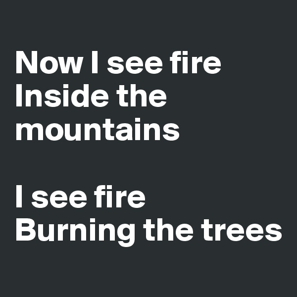 Now I see fire Inside the mountains  I see fire Burning the trees