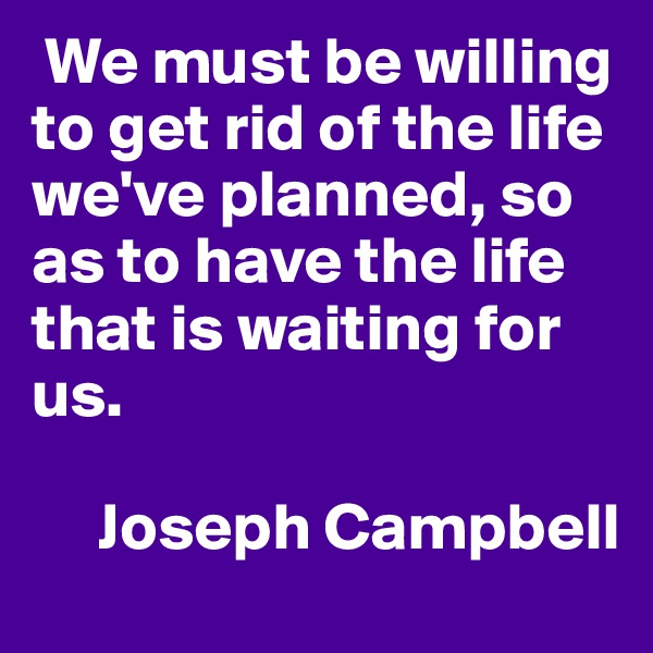 We must be willing to get rid of the life we've planned, so as to have the life that is waiting for us.       Joseph Campbell