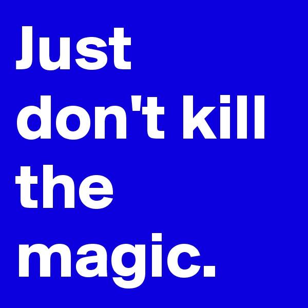 Just don't kill the magic.