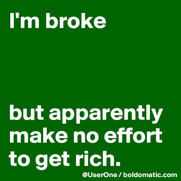 I'm broke    but apparently make no effort to get rich.