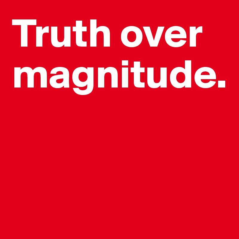 Truth over magnitude.