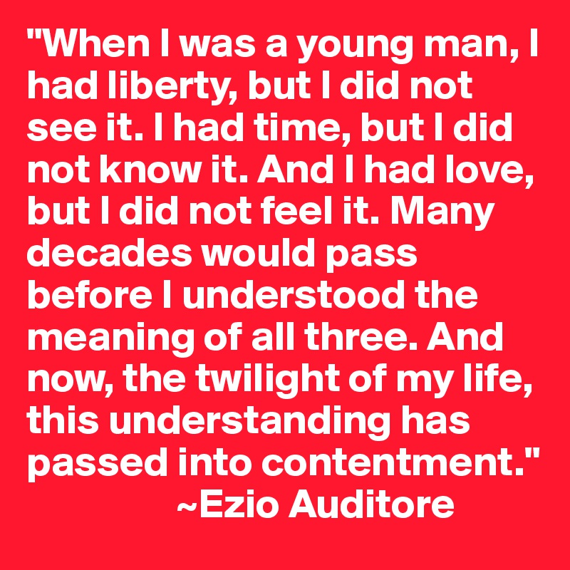 """""""When I was a young man, I had liberty, but I did not see it. I had time, but I did not know it. And I had love, but I did not feel it. Many decades would pass before I understood the meaning of all three. And now, the twilight of my life, this understanding has passed into contentment.""""                    ~Ezio Auditore"""