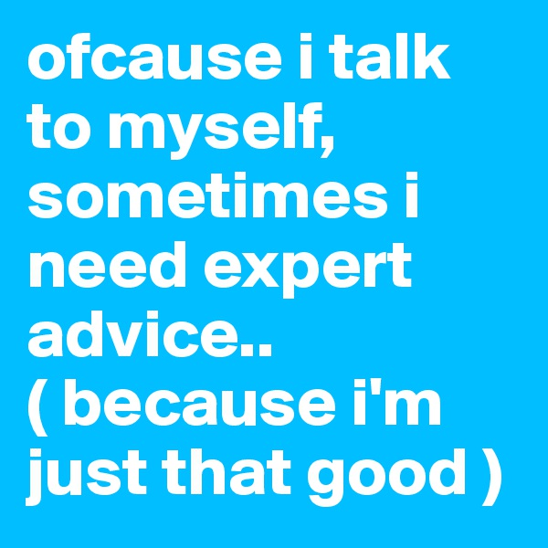 ofcause i talk to myself, sometimes i need expert advice..  ( because i'm just that good )