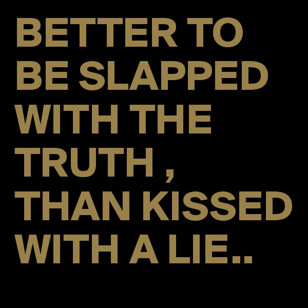 BETTER TO BE SLAPPED WITH THE TRUTH , THAN KISSED WITH A LIE..