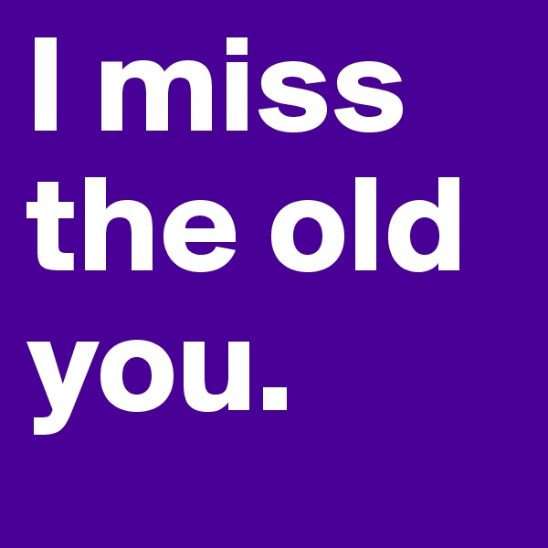 I miss the old you.