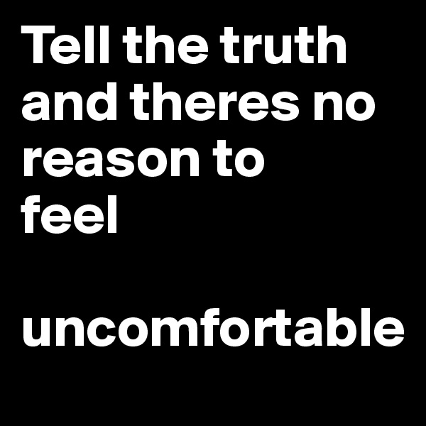 Tell the truth and theres no reason to feel   uncomfortable