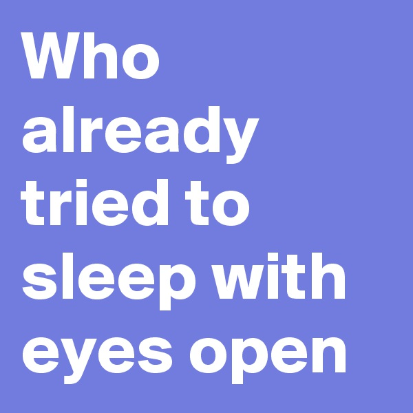 Who already tried to sleep with eyes open