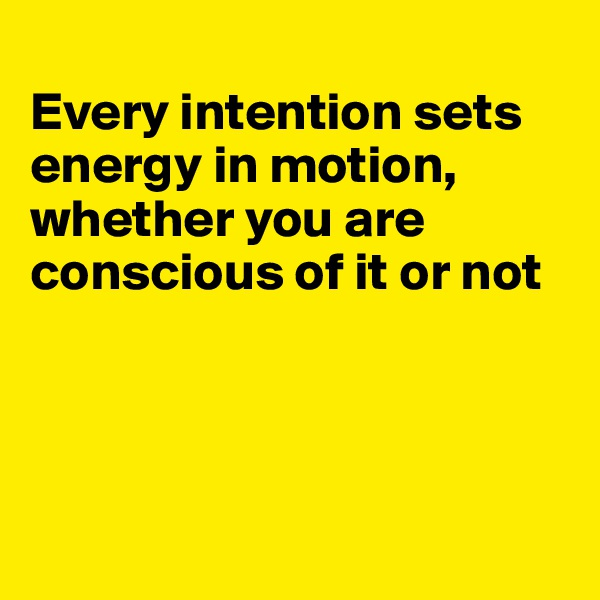 Every intention sets energy in motion, whether you are conscious of it or not