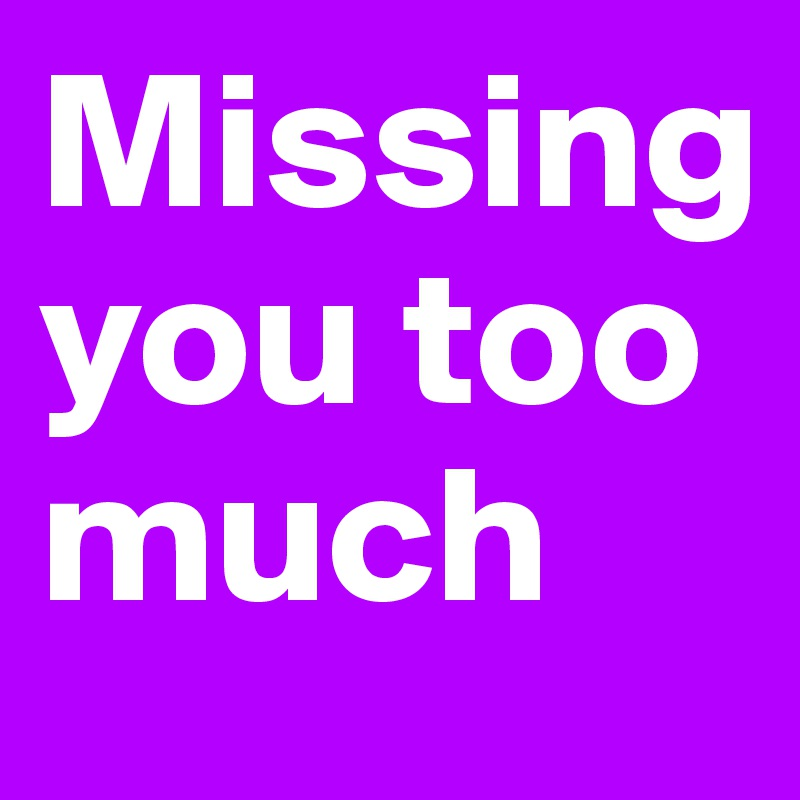 Missing you too much