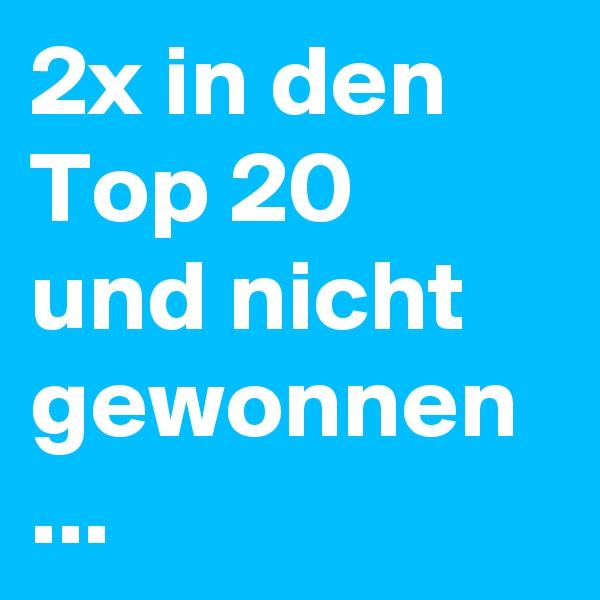 2x in den Top 20 und nicht gewonnen ...
