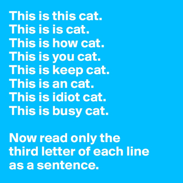 This is this cat. This is is cat. This is how cat. This is you cat. This is keep cat. This is an cat. This is idiot cat. This is busy cat.  Now read only the  third letter of each line  as a sentence.