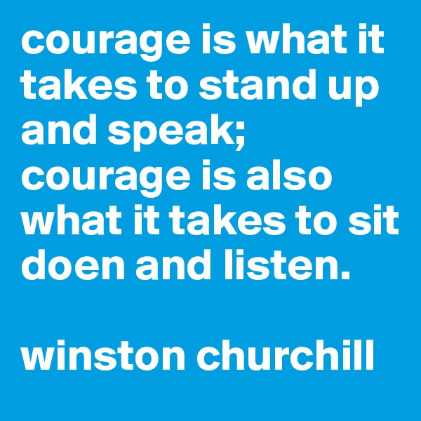 courage is what it takes to stand up and speak; courage is also what it takes to sit doen and listen.   winston churchill