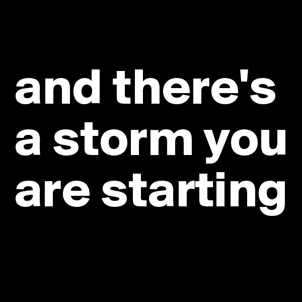 and there's a storm you are starting