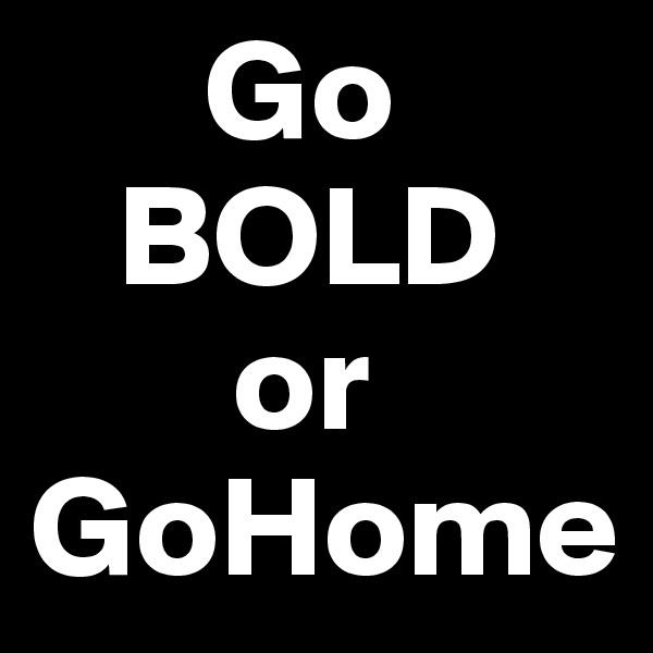 Go    BOLD         or  GoHome