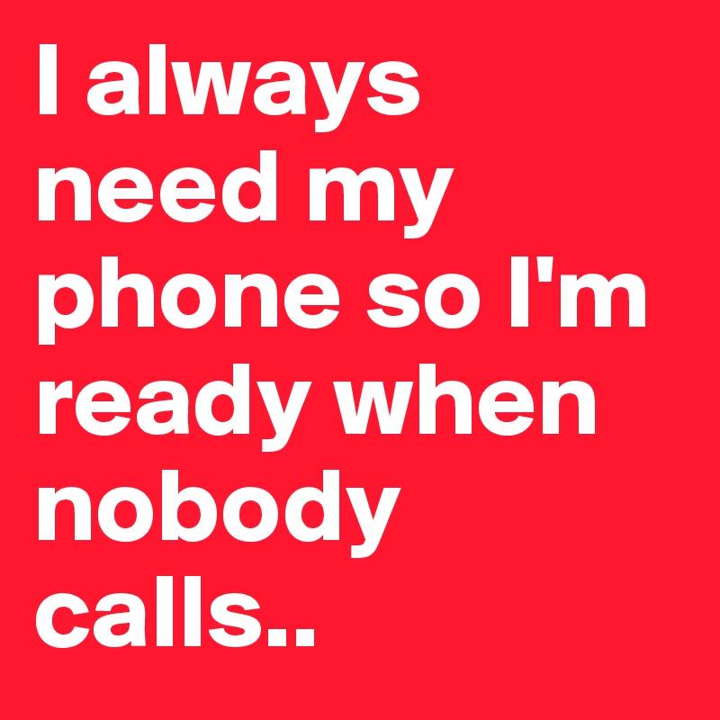 I always need my phone so I'm ready when nobody calls..