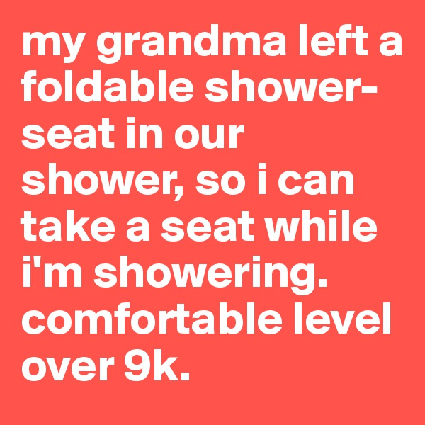 my grandma left a foldable shower-seat in our shower, so i can take a seat while i'm showering. comfortable level over 9k.