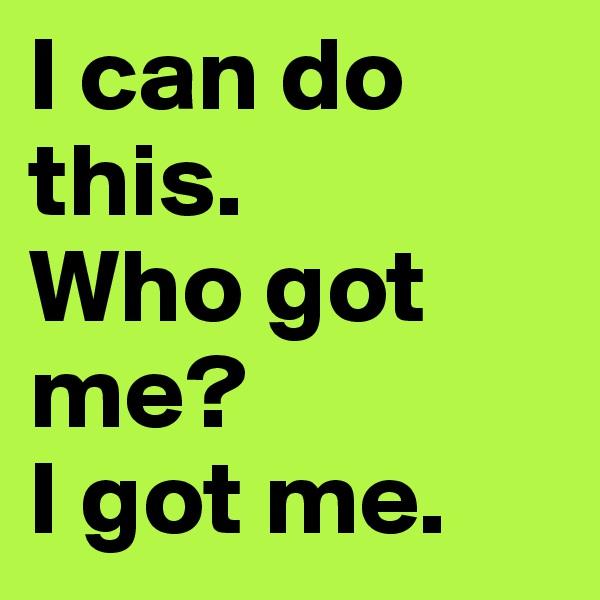 I can do this.  Who got me? I got me.