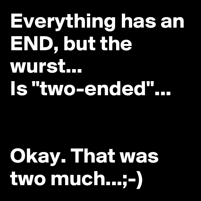 "Everything has an END, but the wurst... Is ""two-ended""...   Okay. That was two much...;-)"
