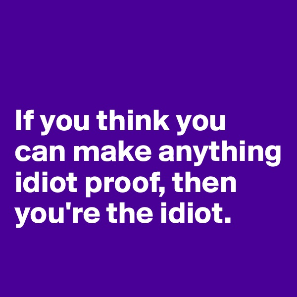 If you think you can make anything idiot proof, then you're the idiot.