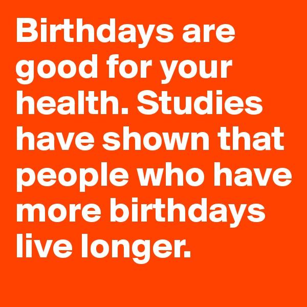 Birthdays are good for your health. Studies have shown that people who have more birthdays live longer.