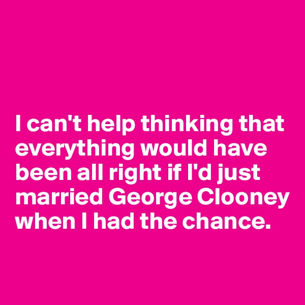 I can't help thinking that everything would have been all right if I'd just married George Clooney when I had the chance.