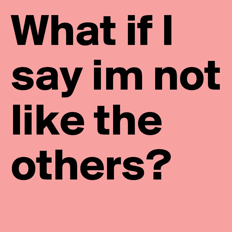 What if I say im not like the others?