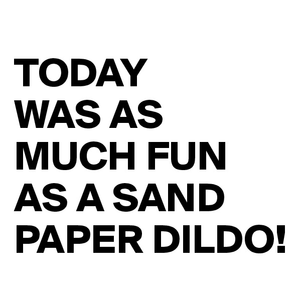 TODAY WAS AS MUCH FUN AS A SAND PAPER DILDO!