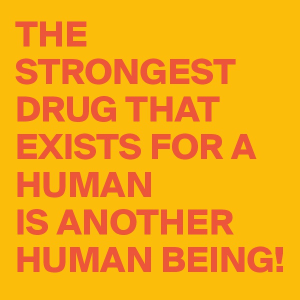 THE STRONGEST DRUG THAT EXISTS FOR A HUMAN  IS ANOTHER HUMAN BEING!
