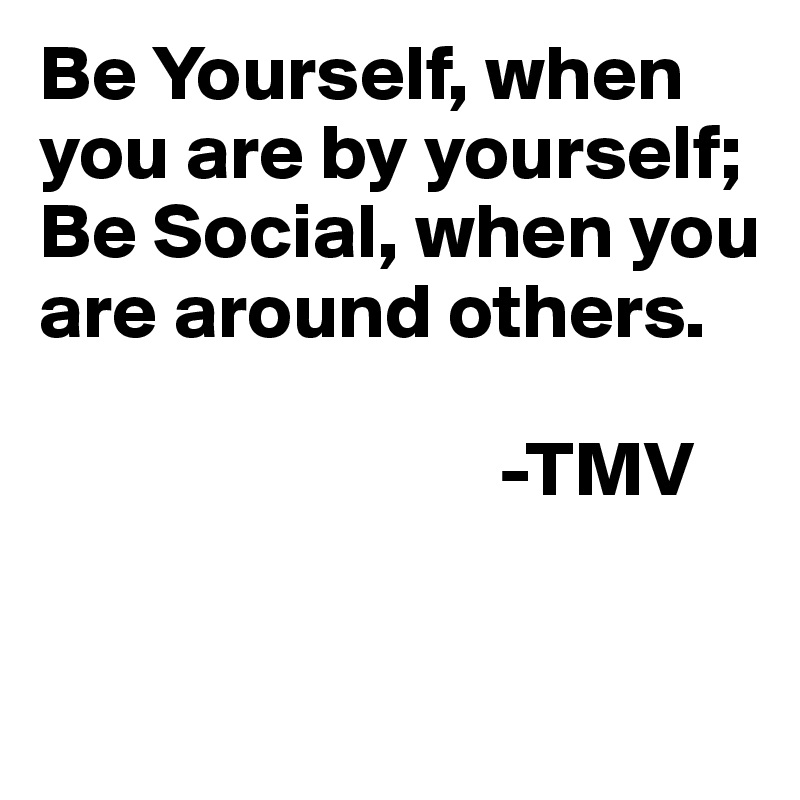 Be Yourself, when you are by yourself;  Be Social, when you are around others.                               -TMV