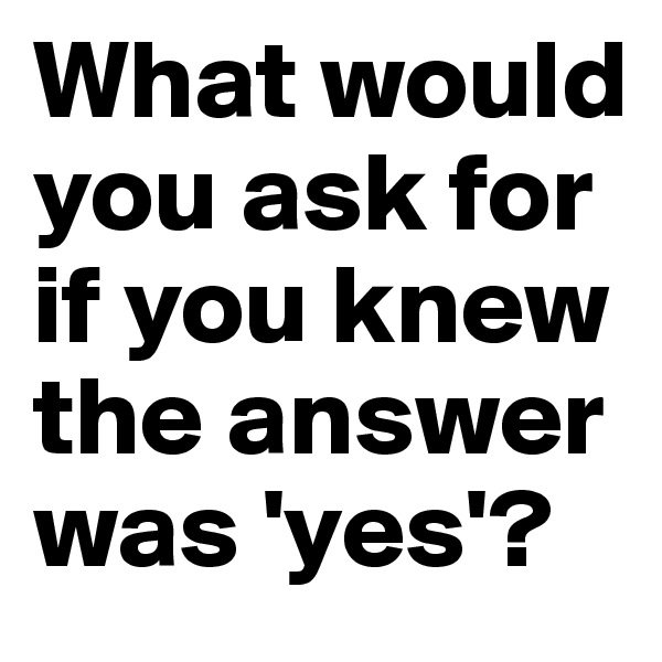 What would you ask for if you knew the answer was 'yes'?