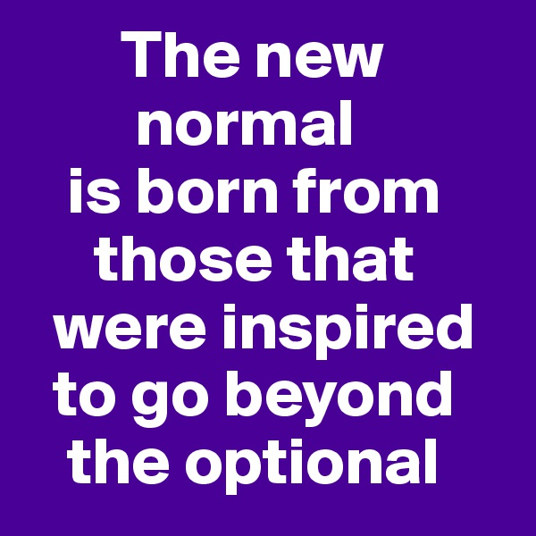 The new                 normal     is born from            those that       were inspired      to go beyond       the optional