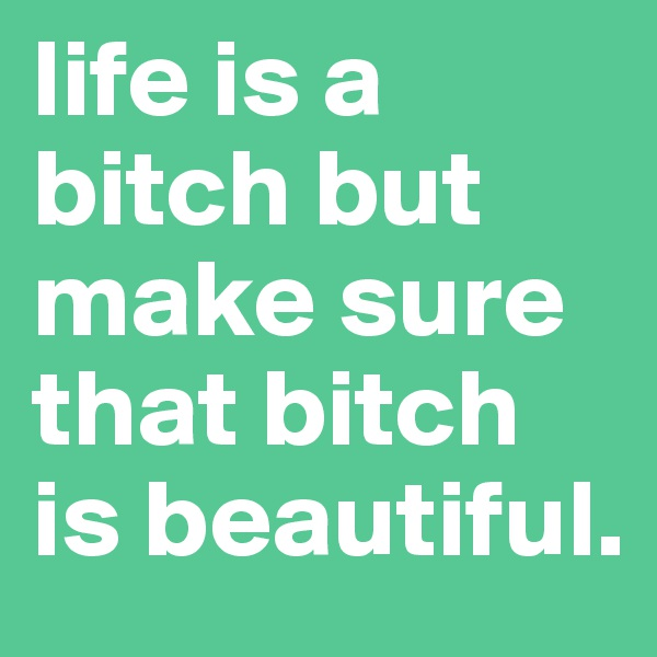 life is a bitch but make sure that bitch is beautiful.