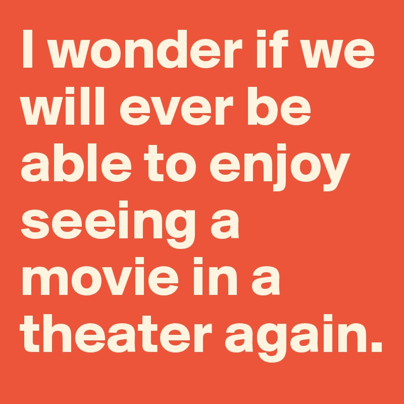 I wonder if we will ever be able to enjoy seeing a movie in a theater again.