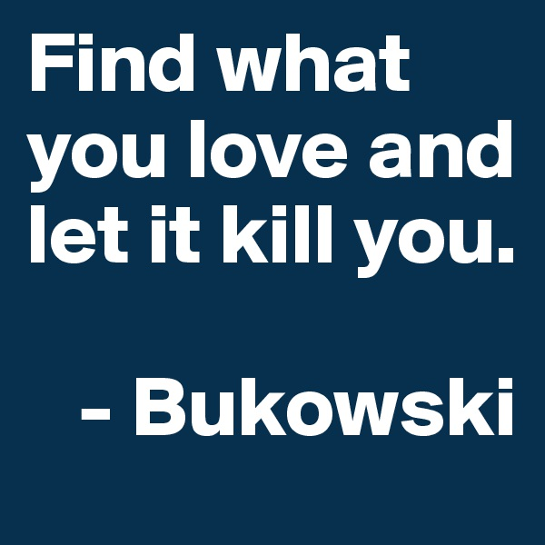 Find what you love and let it kill you.      - Bukowski