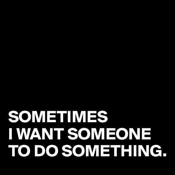 SOMETIMES I WANT SOMEONE TO DO SOMETHING.