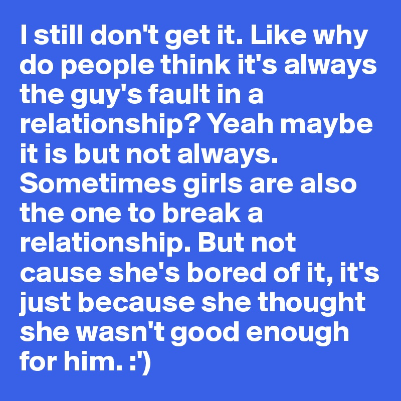 I still don't get it. Like why  do people think it's always the guy's fault in a relationship? Yeah maybe it is but not always. Sometimes girls are also the one to break a relationship. But not cause she's bored of it, it's just because she thought she wasn't good enough for him. :')