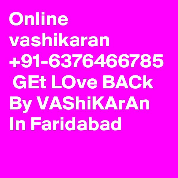 Online vashikaran +91-6376466785  GEt LOve BACk By VAShiKArAn In Faridabad