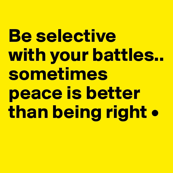 Be selective with your battles.. sometimes peace is better than being right •
