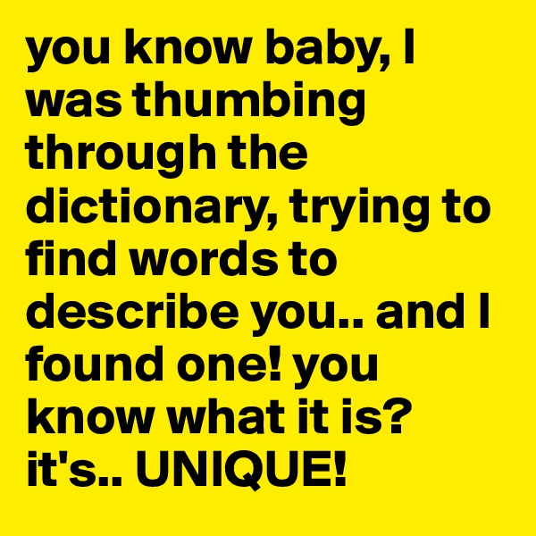 you know baby, I was thumbing through the dictionary, trying to find words to describe you.. and I found one! you know what it is? it's.. UNIQUE!