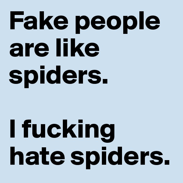 Fake people are like spiders.   I fucking hate spiders.