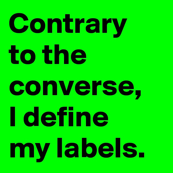 Contrary to the converse, I define my labels.