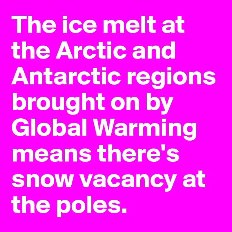 The ice melt at the Arctic and Antarctic regions brought on by Global Warming means there's snow vacancy at the poles.
