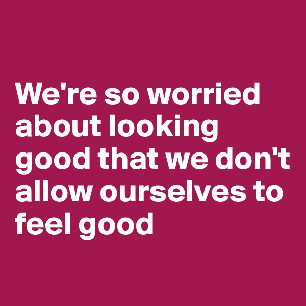 We're so worried about looking good that we don't allow ourselves to feel good