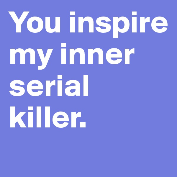 You inspire my inner serial killer.