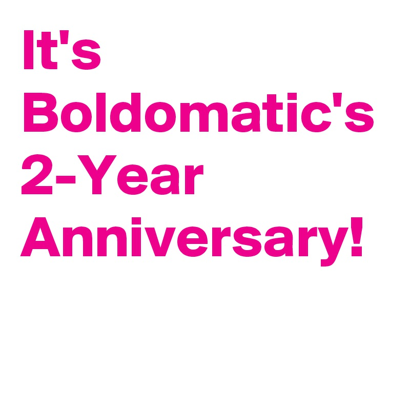 It's Boldomatic's 2-Year Anniversary!