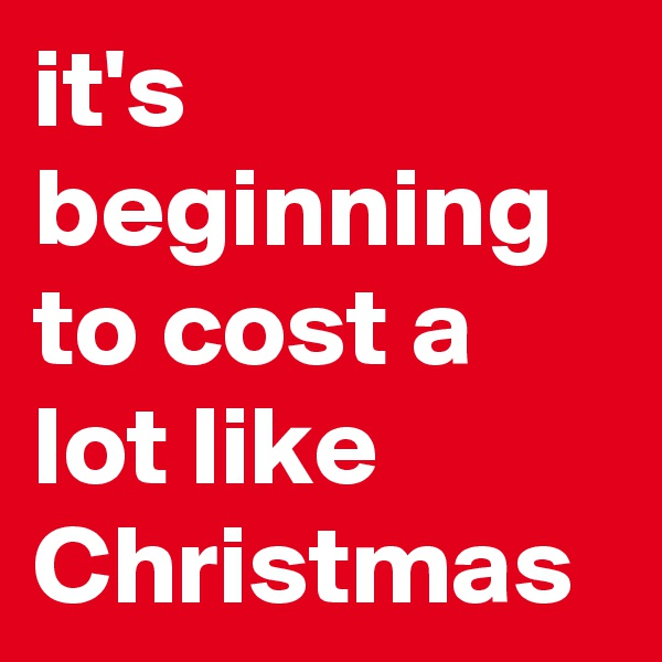 it's beginning to cost a lot like Christmas
